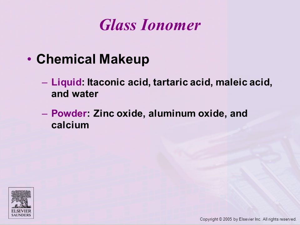 Copyright © 2005 by Elsevier Inc. All rights reserved. Glass Ionomer Chemical Makeup –Liquid: Itaconic acid, tartaric acid, maleic acid, and water –Po