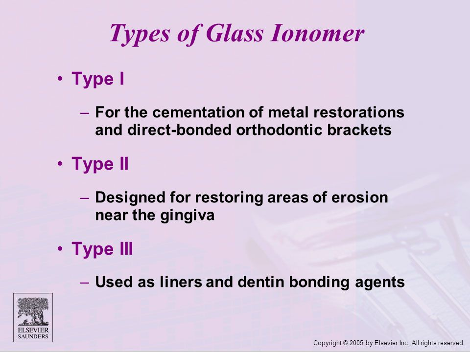 Copyright © 2005 by Elsevier Inc. All rights reserved. Types of Glass Ionomer Type I –For the cementation of metal restorations and direct ‑ bonded or