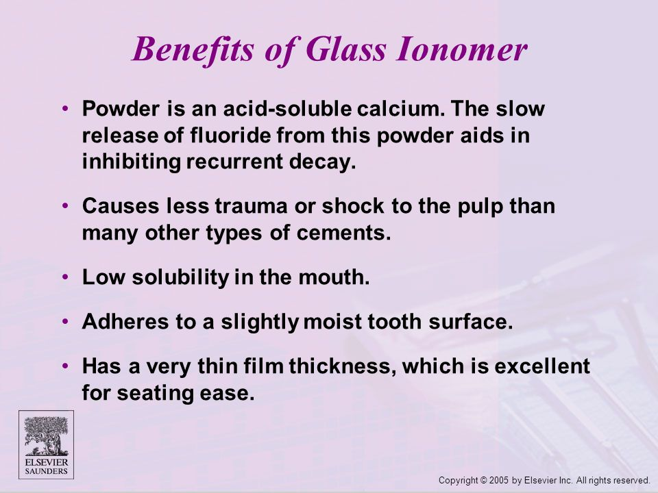 Copyright © 2005 by Elsevier Inc. All rights reserved. Benefits of Glass Ionomer Powder is an acid ‑ soluble calcium. The slow release of fluoride fro