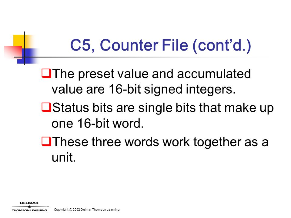 Copyright © 2002 Delmar Thomson Learning C5, Counter File (cont'd.)  The preset value and accumulated value are 16-bit signed integers.  Status bits