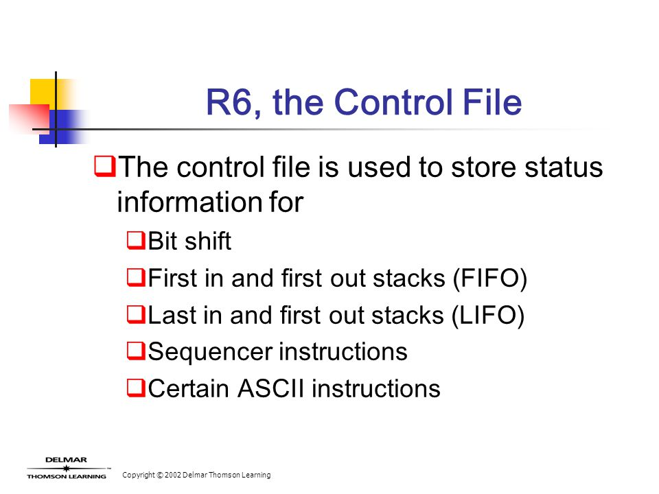 Copyright © 2002 Delmar Thomson Learning R6, the Control File  The control file is used to store status information for  Bit shift  First in and fi