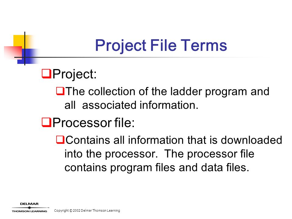 Copyright © 2002 Delmar Thomson Learning Project File Terms  Project:  The collection of the ladder program and all associated information.  Proces