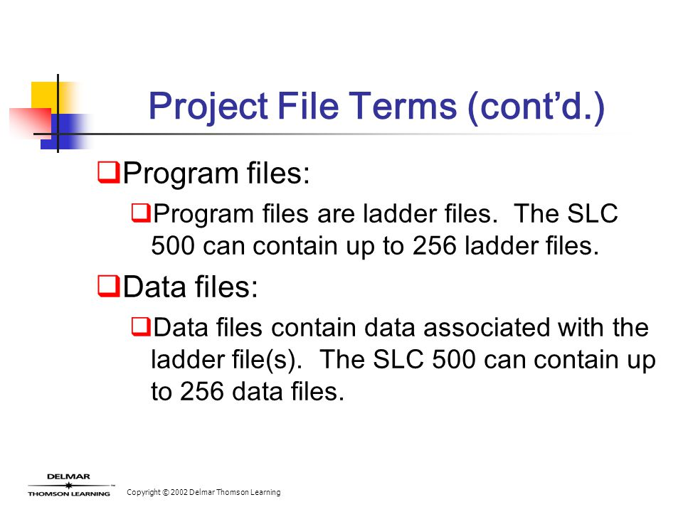 Copyright © 2002 Delmar Thomson Learning Project File Terms (cont'd.)  Program files:  Program files are ladder files. The SLC 500 can contain up to
