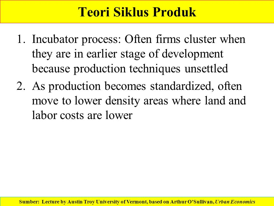 Teori Siklus Produk 1.Incubator process: Often firms cluster when they are in earlier stage of development because production techniques unsettled 2.A