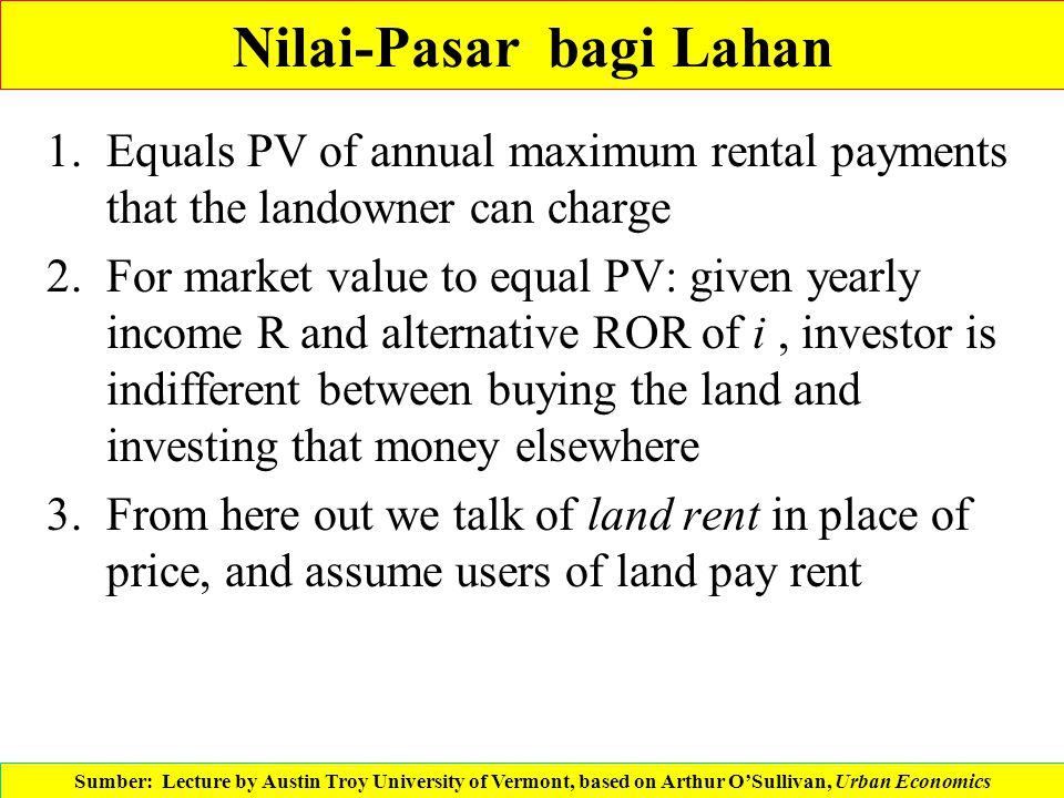 Nilai-Pasar bagi Lahan 1.Equals PV of annual maximum rental payments that the landowner can charge 2.For market value to equal PV: given yearly income
