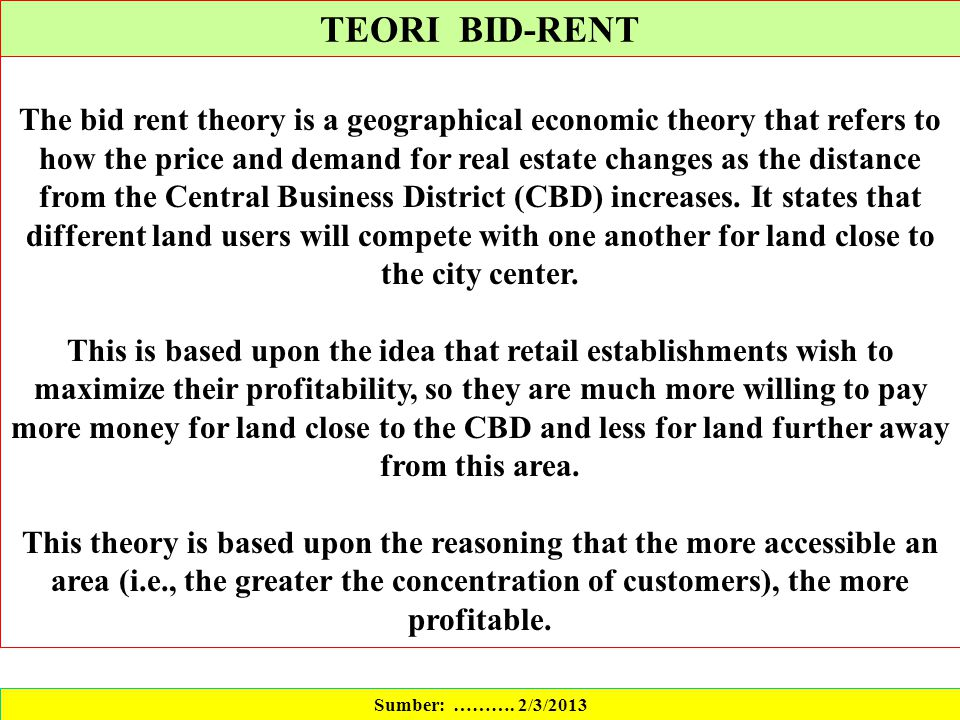 TEORI BID-RENT Sumber: ………. 2/3/2013 The bid rent theory is a geographical economic theory that refers to how the price and demand for real estate cha