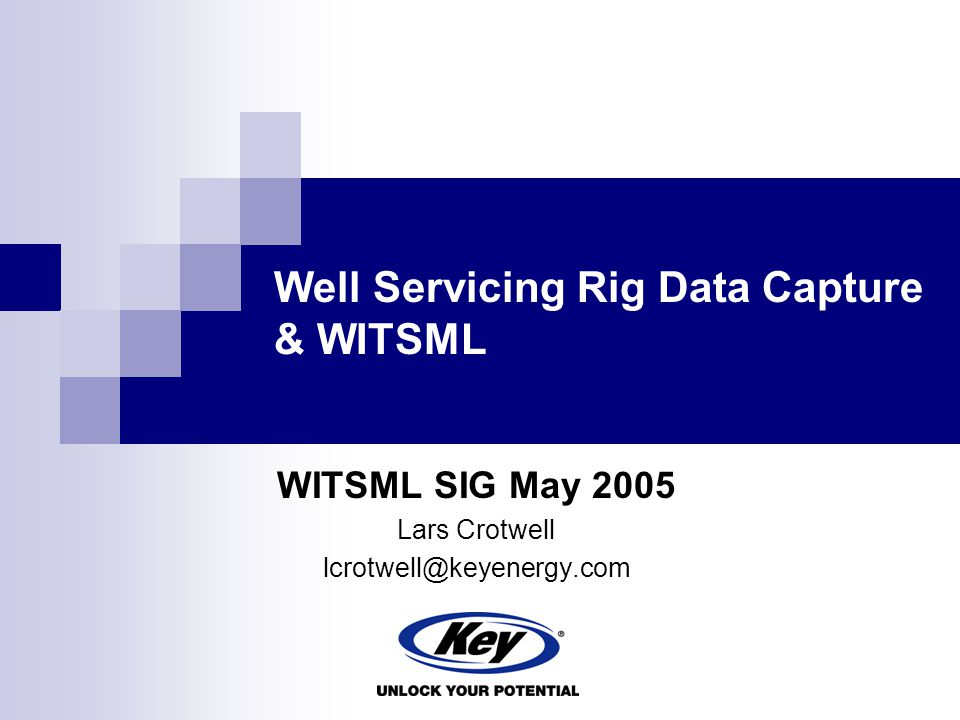Well Servicing Rig Data Capture & WITSML WITSML SIG May 2005 Lars Crotwell lcrotwell@keyenergy.com