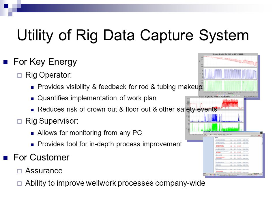 Utility of Rig Data Capture System For Key Energy  Rig Operator: Provides visibility & feedback for rod & tubing makeup Quantifies implementation of work plan Reduces risk of crown out & floor out & other safety events  Rig Supervisor: Allows for monitoring from any PC Provides tool for in-depth process improvement For Customer  Assurance  Ability to improve wellwork processes company-wide