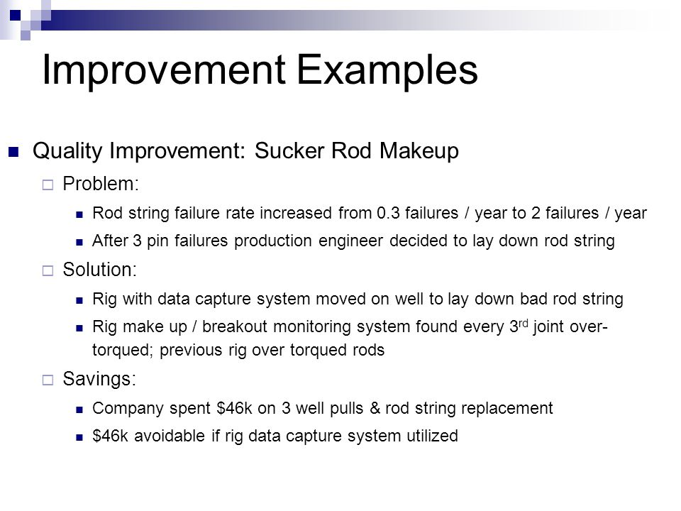 Improvement Examples Quality Improvement: Sucker Rod Makeup  Problem: Rod string failure rate increased from 0.3 failures / year to 2 failures / year After 3 pin failures production engineer decided to lay down rod string  Solution: Rig with data capture system moved on well to lay down bad rod string Rig make up / breakout monitoring system found every 3 rd joint over- torqued; previous rig over torqued rods  Savings: Company spent $46k on 3 well pulls & rod string replacement $46k avoidable if rig data capture system utilized