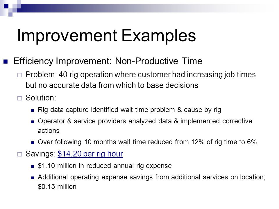 Improvement Examples Efficiency Improvement: Non-Productive Time  Problem: 40 rig operation where customer had increasing job times but no accurate data from which to base decisions  Solution: Rig data capture identified wait time problem & cause by rig Operator & service providers analyzed data & implemented corrective actions Over following 10 months wait time reduced from 12% of rig time to 6%  Savings: $14.20 per rig hour $1.10 million in reduced annual rig expense Additional operating expense savings from additional services on location; $0.15 million
