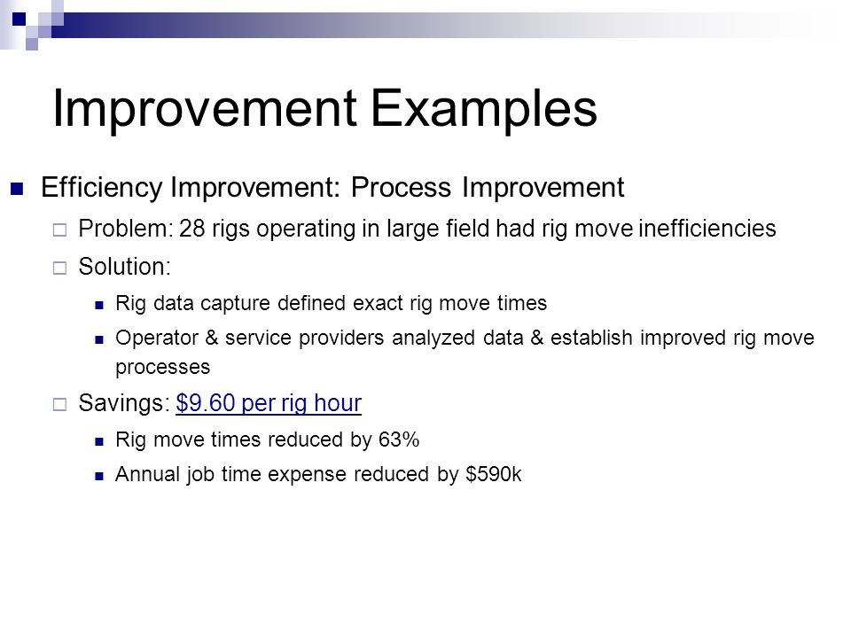 Improvement Examples Efficiency Improvement: Process Improvement  Problem: 28 rigs operating in large field had rig move inefficiencies  Solution: Rig data capture defined exact rig move times Operator & service providers analyzed data & establish improved rig move processes  Savings: $9.60 per rig hour Rig move times reduced by 63% Annual job time expense reduced by $590k