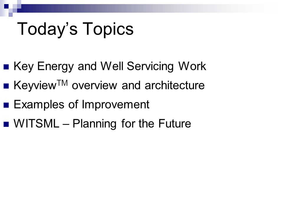 Today's Topics Key Energy and Well Servicing Work Keyview TM overview and architecture Examples of Improvement WITSML – Planning for the Future