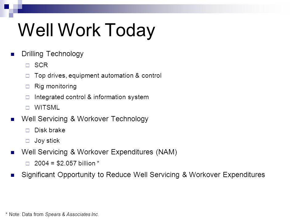 Well Work Today Drilling Technology  SCR  Top drives, equipment automation & control  Rig monitoring  Integrated control & information system  WITSML Well Servicing & Workover Technology  Disk brake  Joy stick Well Servicing & Workover Expenditures (NAM)  2004 = $2.057 billion * Significant Opportunity to Reduce Well Servicing & Workover Expenditures * Note: Data from Spears & Associates Inc.