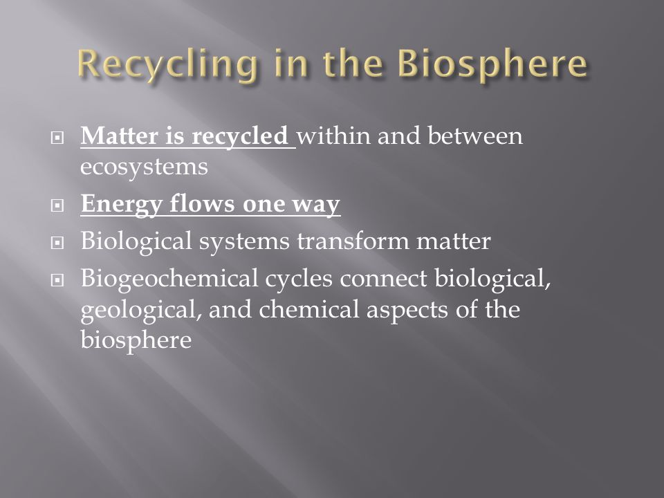  Matter is recycled within and between ecosystems  Energy flows one way  Biological systems transform matter  Biogeochemical cycles connect biological, geological, and chemical aspects of the biosphere