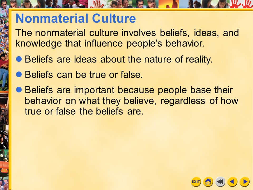 18 Chapter 23 The nonmaterial culture involves beliefs, ideas, and knowledge that influence people's behavior. Beliefs are ideas about the nature of r