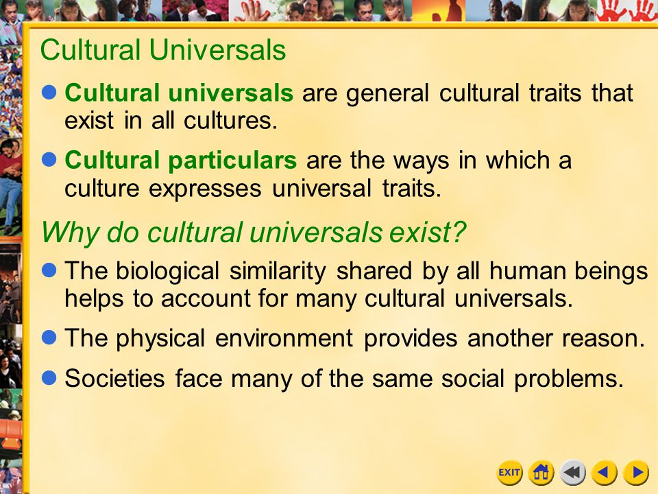 23 Chapter 28 Cultural Universals Cultural universals are general cultural traits that exist in all cultures. Cultural particulars are the ways in whi