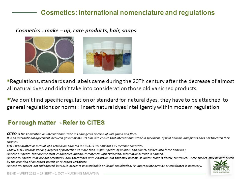 Cosmetics : make – up, care products, hair, soaps  Regulations, standards and labels came during the 20Th century after the decrease of almost all natural dyes and didn't take into consideration those old vanished products.