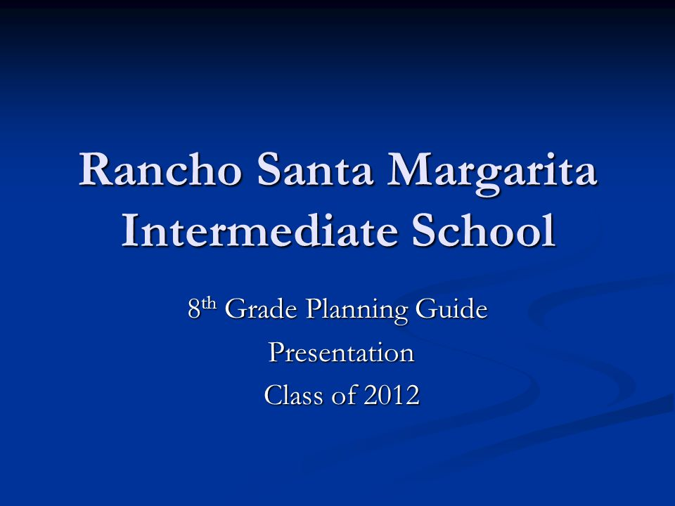 Rancho Santa Margarita Intermediate School 8 th Grade Planning Guide Presentation Presentation Class of 2012 Class of 2012