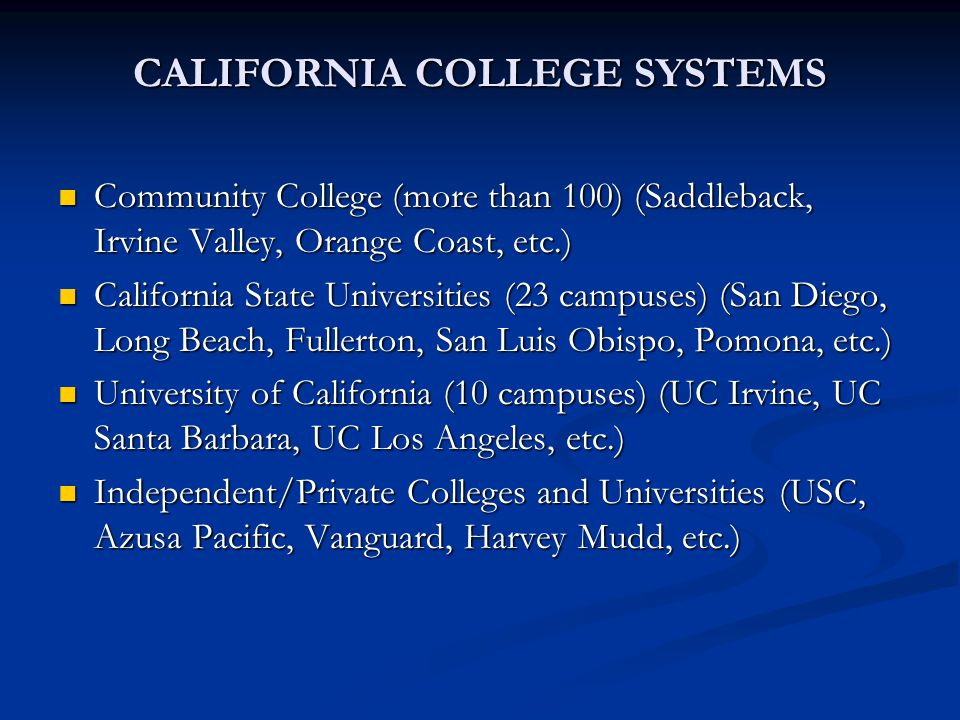 CALIFORNIA COLLEGE SYSTEMS Community College (more than 100) (Saddleback, Irvine Valley, Orange Coast, etc.) Community College (more than 100) (Saddleback, Irvine Valley, Orange Coast, etc.) California State Universities (23 campuses) (San Diego, Long Beach, Fullerton, San Luis Obispo, Pomona, etc.) California State Universities (23 campuses) (San Diego, Long Beach, Fullerton, San Luis Obispo, Pomona, etc.) University of California (10 campuses) (UC Irvine, UC Santa Barbara, UC Los Angeles, etc.) University of California (10 campuses) (UC Irvine, UC Santa Barbara, UC Los Angeles, etc.) Independent/Private Colleges and Universities (USC, Azusa Pacific, Vanguard, Harvey Mudd, etc.) Independent/Private Colleges and Universities (USC, Azusa Pacific, Vanguard, Harvey Mudd, etc.)