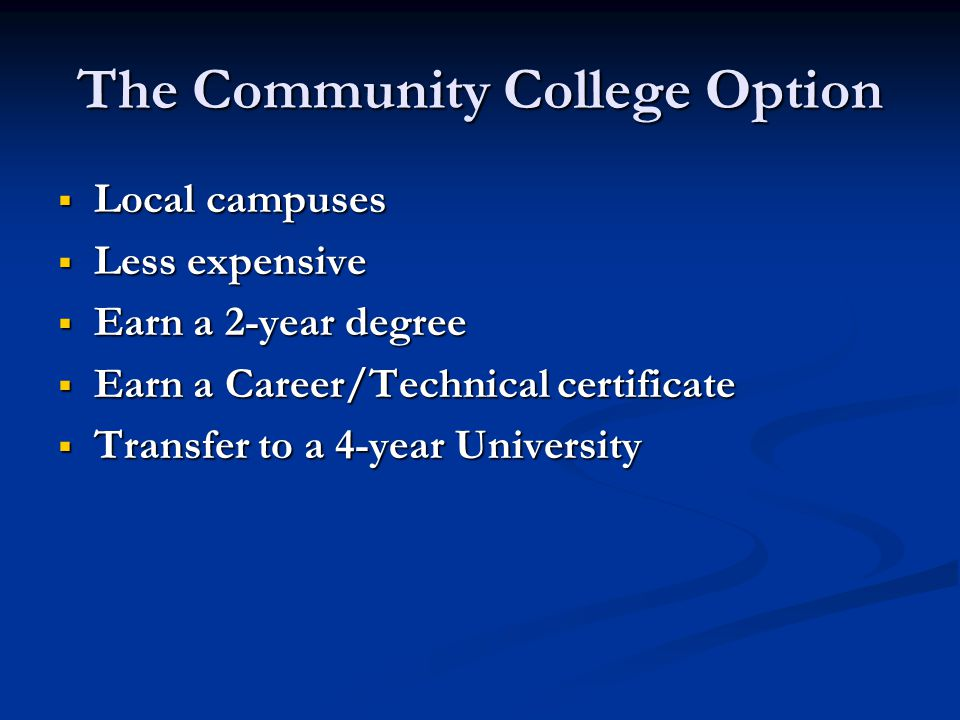 The Community College Option  Local campuses  Less expensive  Earn a 2-year degree  Earn a Career/Technical certificate  Transfer to a 4-year University