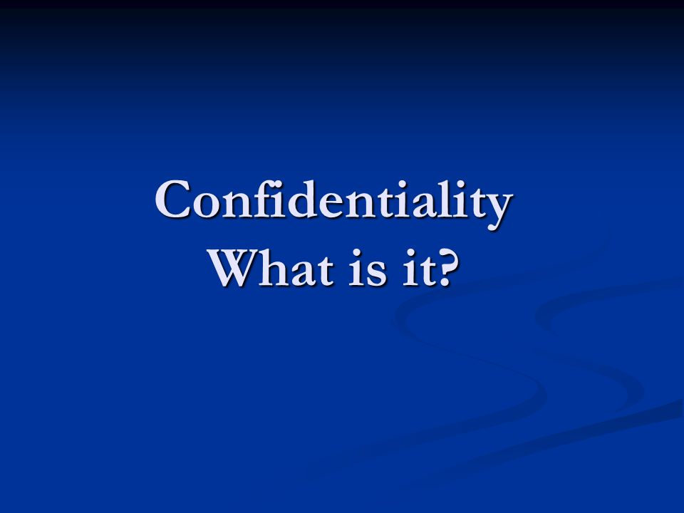 Confidentiality What is it