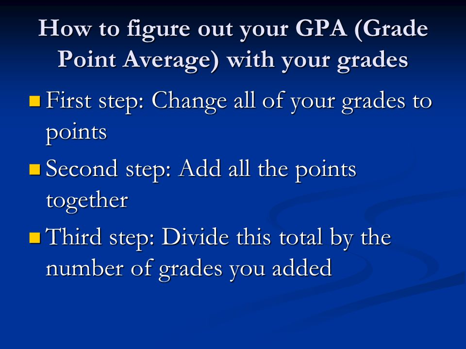 How to figure out your GPA (Grade Point Average) with your grades First step: Change all of your grades to points First step: Change all of your grades to points Second step: Add all the points together Second step: Add all the points together Third step: Divide this total by the number of grades you added Third step: Divide this total by the number of grades you added