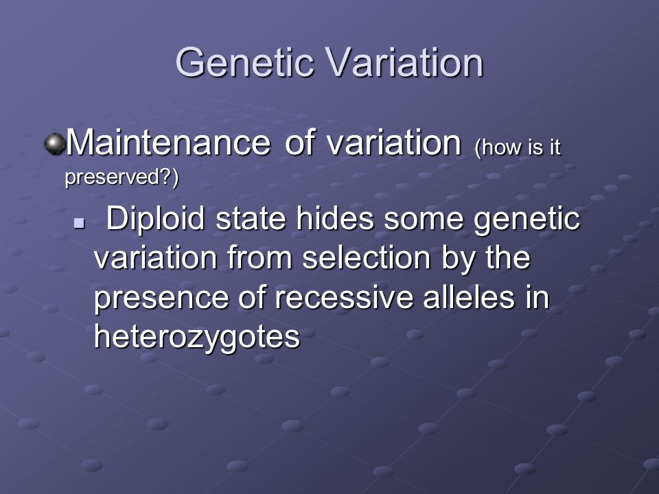Genetic Variation Maintenance of variation (how is it preserved?) Balanced Polymorphism = the ability of natural selection to maintain diversity in a population Balanced Polymorphism = the ability of natural selection to maintain diversity in a population Heterozygote advantage Frequency dependent selection