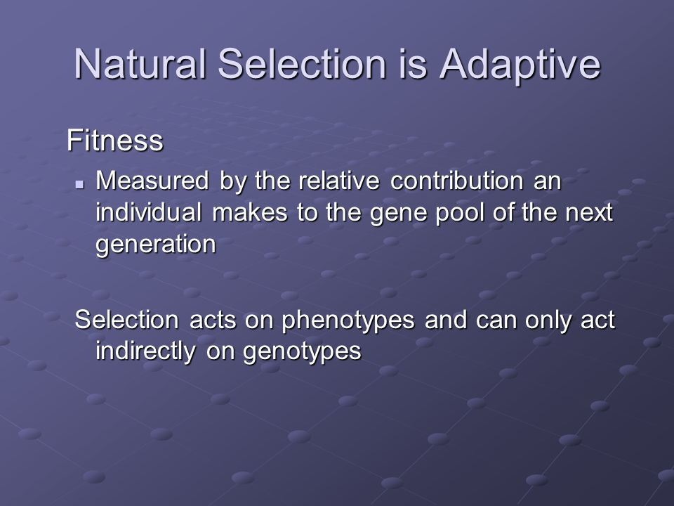Natural Selection is Adaptive Fitness Measured by the relative contribution an individual makes to the gene pool of the next generation Measured by th