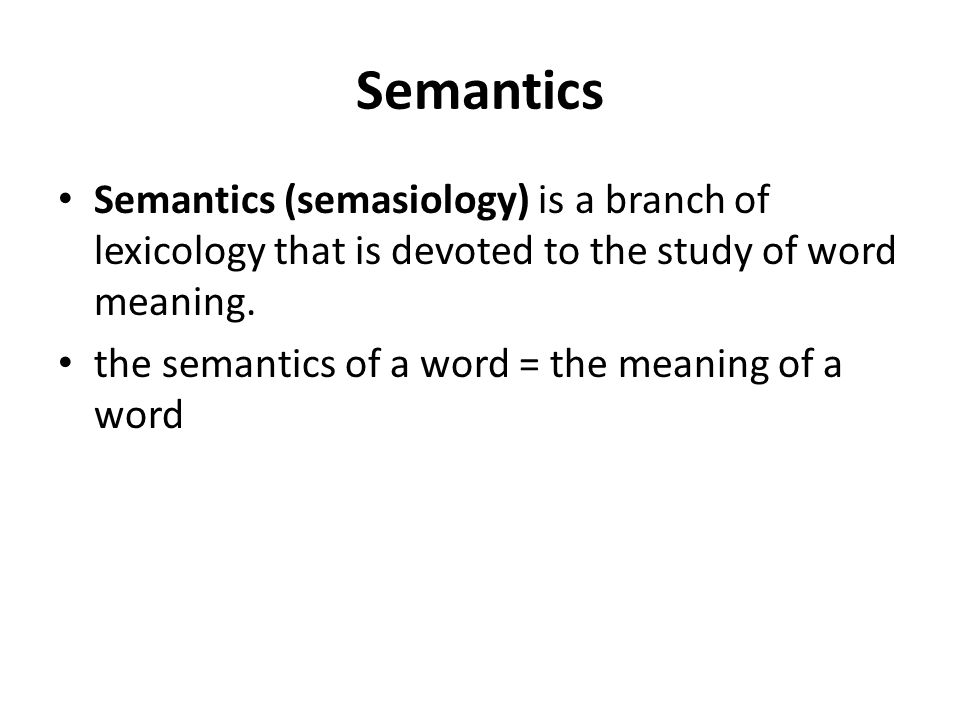 Semantics Semantics (semasiology) is a branch of lexicology that is devoted to the study of word meaning. the semantics of a word = the meaning of a w