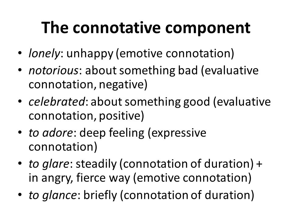 The connotative component lonely: unhappy (emotive connotation) notorious: about something bad (evaluative connotation, negative) celebrated: about so