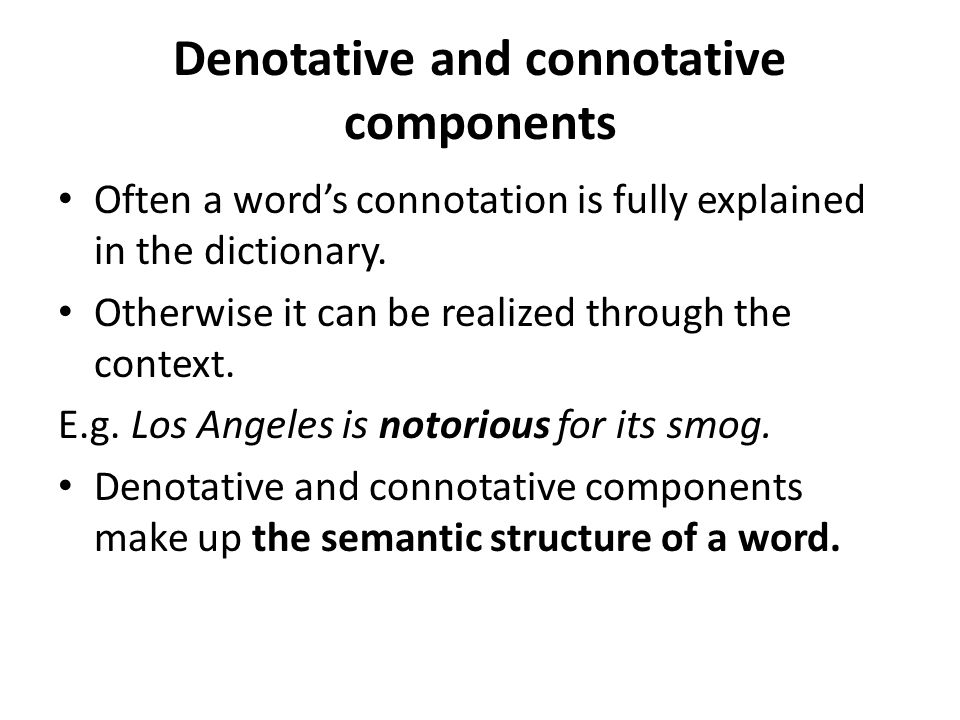 Denotative and connotative components Often a word's connotation is fully explained in the dictionary. Otherwise it can be realized through the contex
