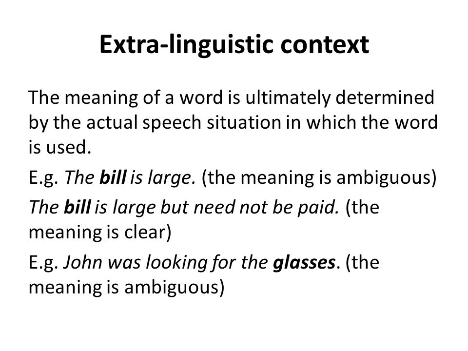 Extra-linguistic context The meaning of a word is ultimately determined by the actual speech situation in which the word is used. E.g. The bill is lar