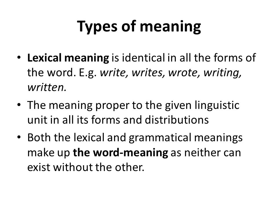 Types of meaning Lexical meaning is identical in all the forms of the word. E.g. write, writes, wrote, writing, written. The meaning proper to the giv