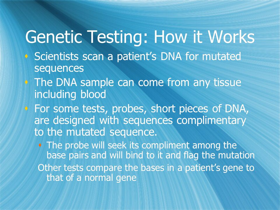 Genetic Testing: How it Works  Scientists scan a patient's DNA for mutated sequences  The DNA sample can come from any tissue including blood  For