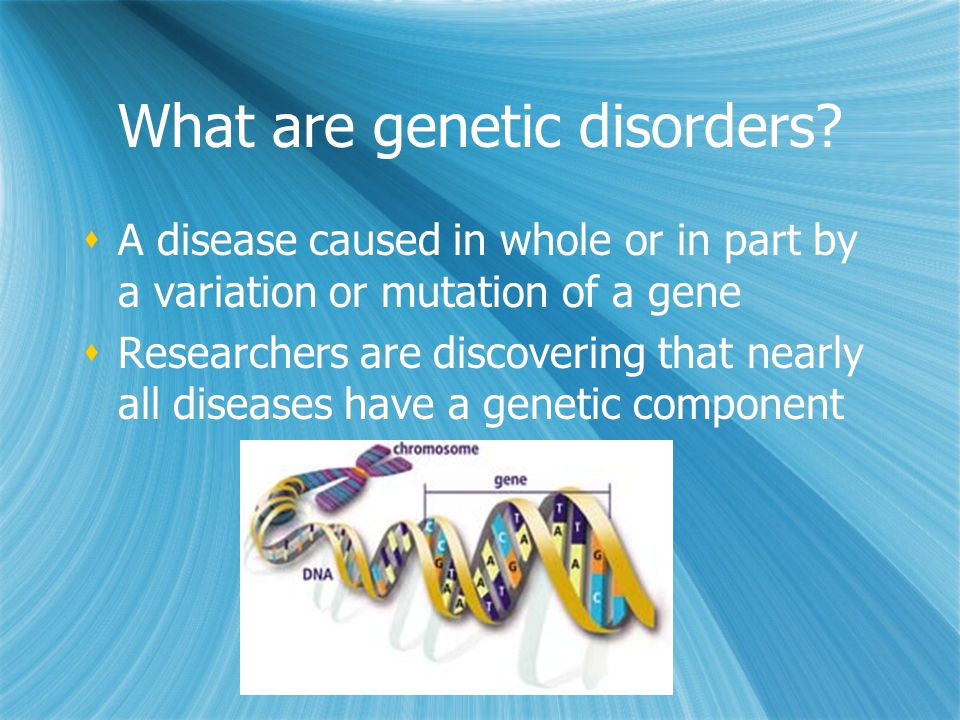 What are genetic disorders?  A disease caused in whole or in part by a variation or mutation of a gene  Researchers are discovering that nearly all