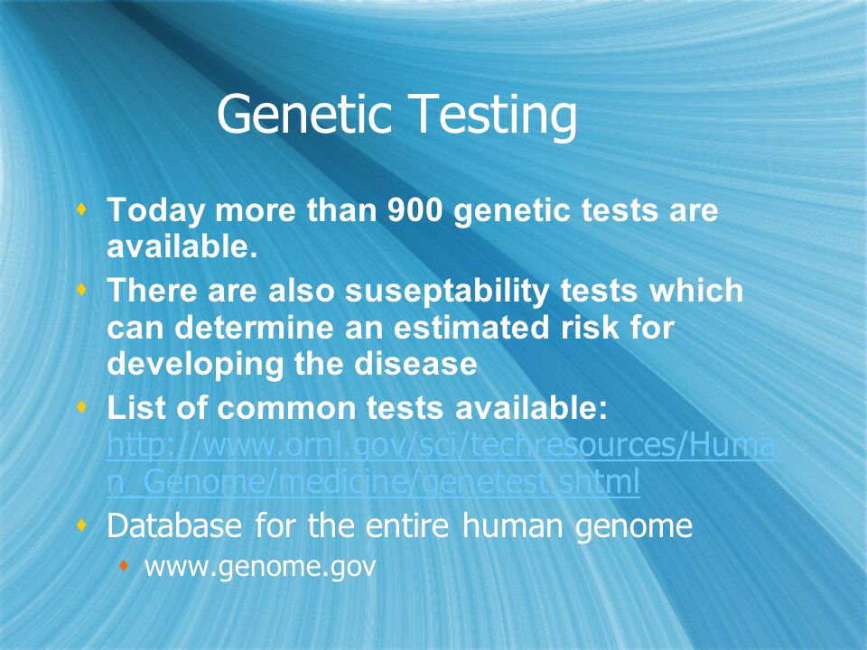 Genetic Testing  Today more than 900 genetic tests are available.  There are also suseptability tests which can determine an estimated risk for deve