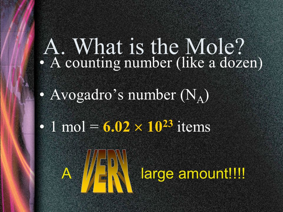 AVOGADRO'S NUMBER 6.02 x 10 23 One MOLE of anything has 6.02 x 10 23 items.