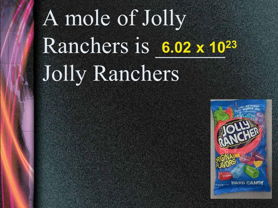 A mole of Caramels is _____ caramels. 6.02 x 10 23