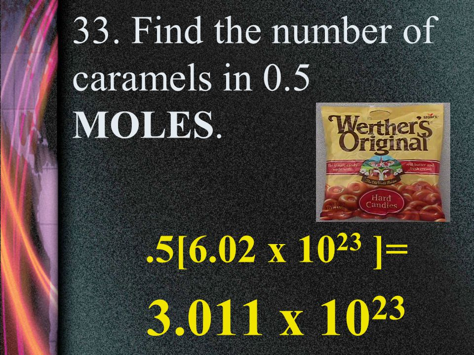 32. Find the number of molecules of water in 6 MOLES. 6[6.02 x 10 23 ]= 3.61 x 10 24