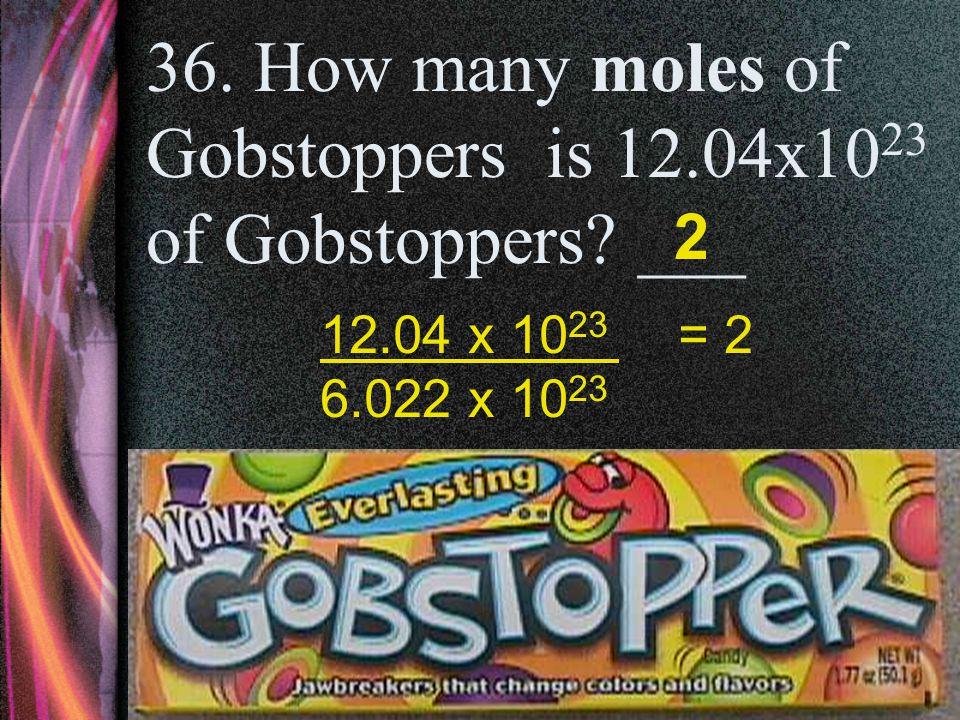 35. How many moles of Starbursts is 6.02x10 23 of Starbursts? ___ 1