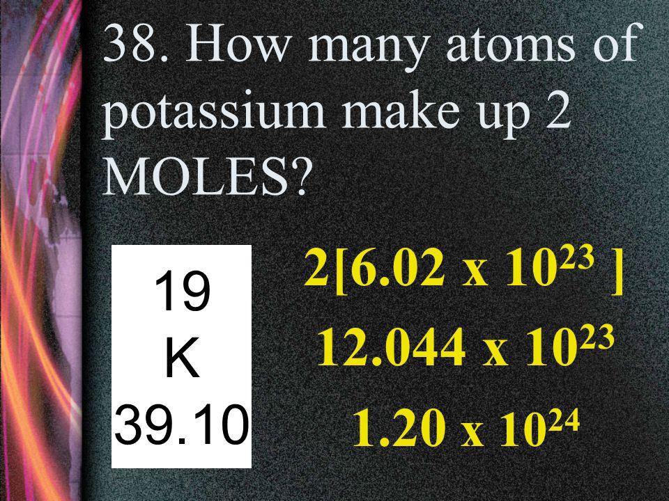 37. How many atoms of potassium make up one MOLE? 6.02 x 10 23 19 K 39.10