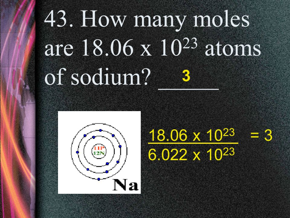 42. How many moles are 12.04 x 10 23 atoms of carbon? _____ 2 12.04 x 10 23 = 2 6.022 x 10 23