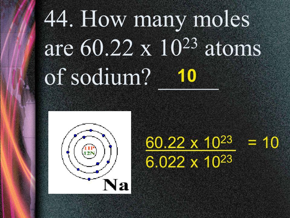 43. How many moles are 18.06 x 10 23 atoms of sodium? _____ 3 18.06 x 10 23 = 3 6.022 x 10 23