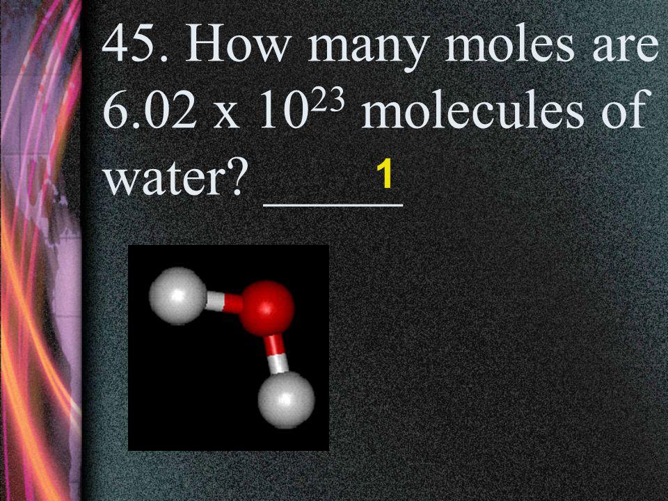 44. How many moles are 60.22 x 10 23 atoms of sodium? _____ 10 60.22 x 10 23 = 10 6.022 x 10 23