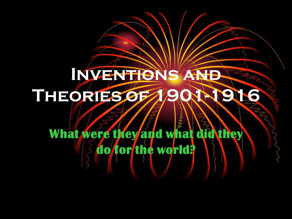 Inventions and Theories of 1901-1916 What were they and what did they do for the world