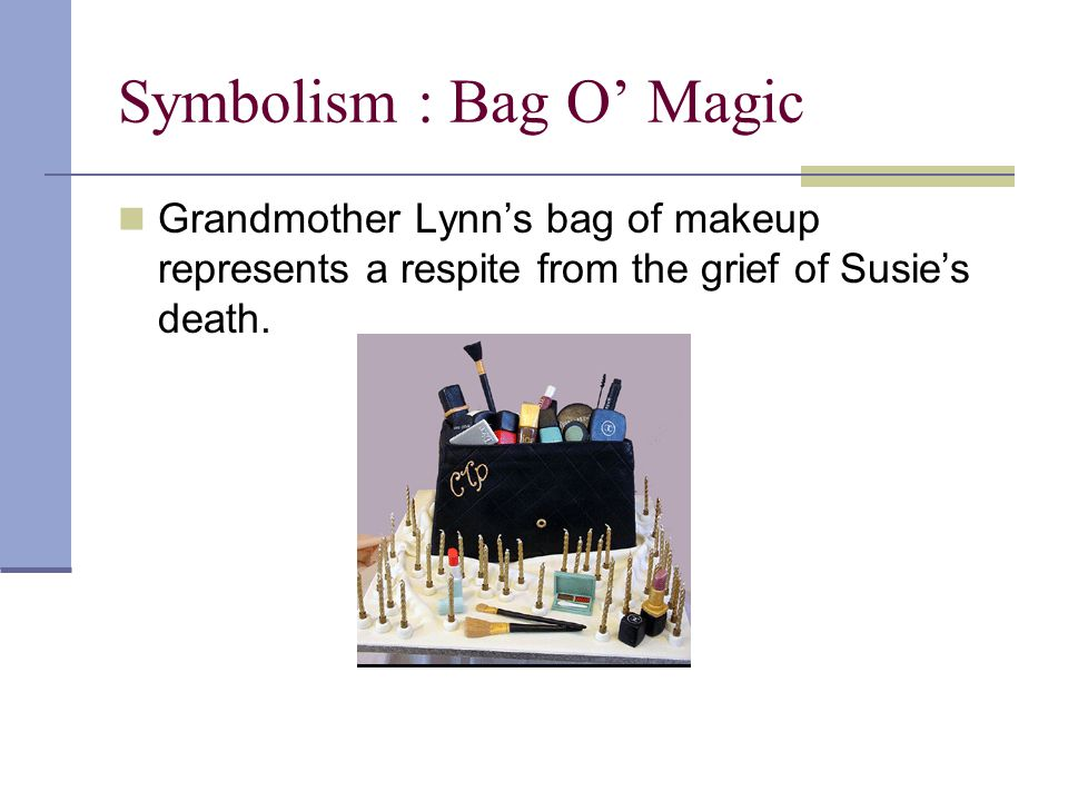 Symbolism : Bag O' Magic Grandmother Lynn's bag of makeup represents a respite from the grief of Susie's death.