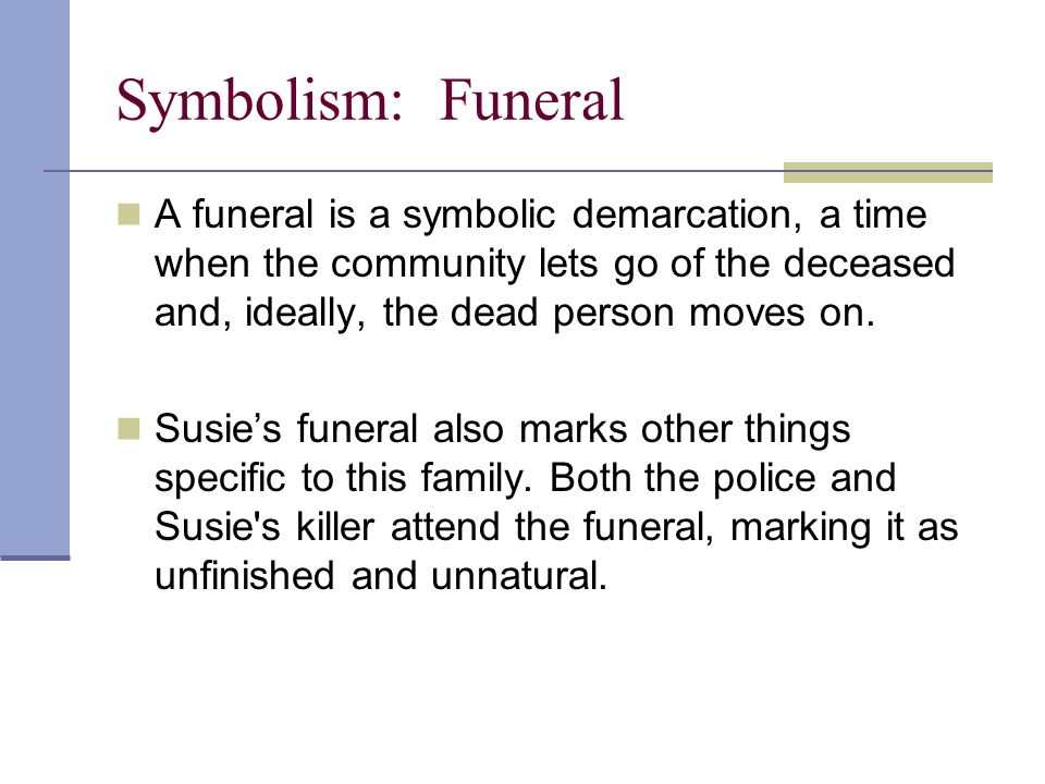 Symbolism: Funeral A funeral is a symbolic demarcation, a time when the community lets go of the deceased and, ideally, the dead person moves on.
