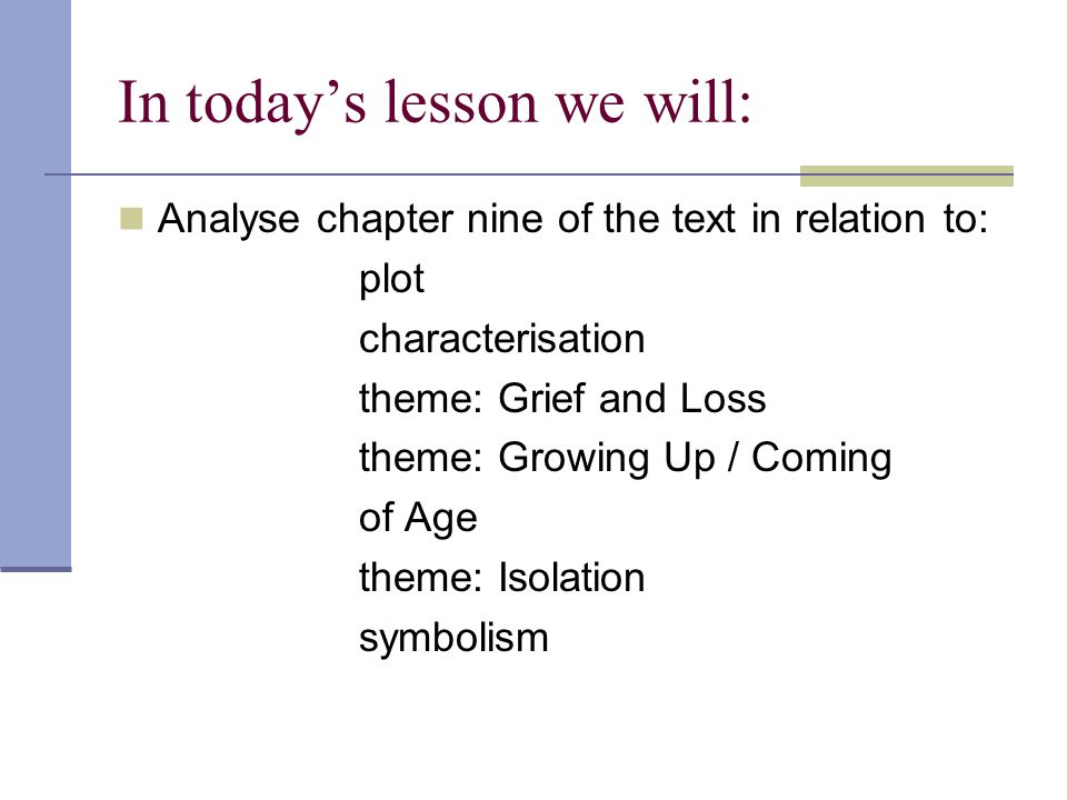 In today's lesson we will: Analyse chapter nine of the text in relation to: plot characterisation theme: Grief and Loss theme: Growing Up / Coming of Age theme: Isolation symbolism