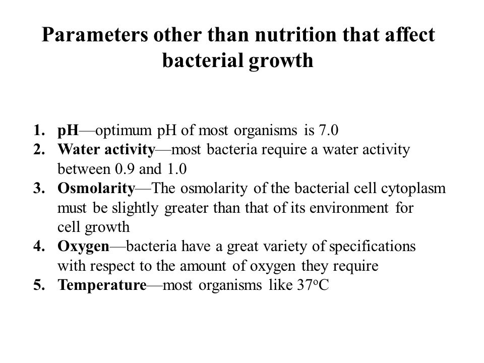 Parameters other than nutrition that affect bacterial growth 1.pH—optimum pH of most organisms is 7.0 2.Water activity—most bacteria require a water a