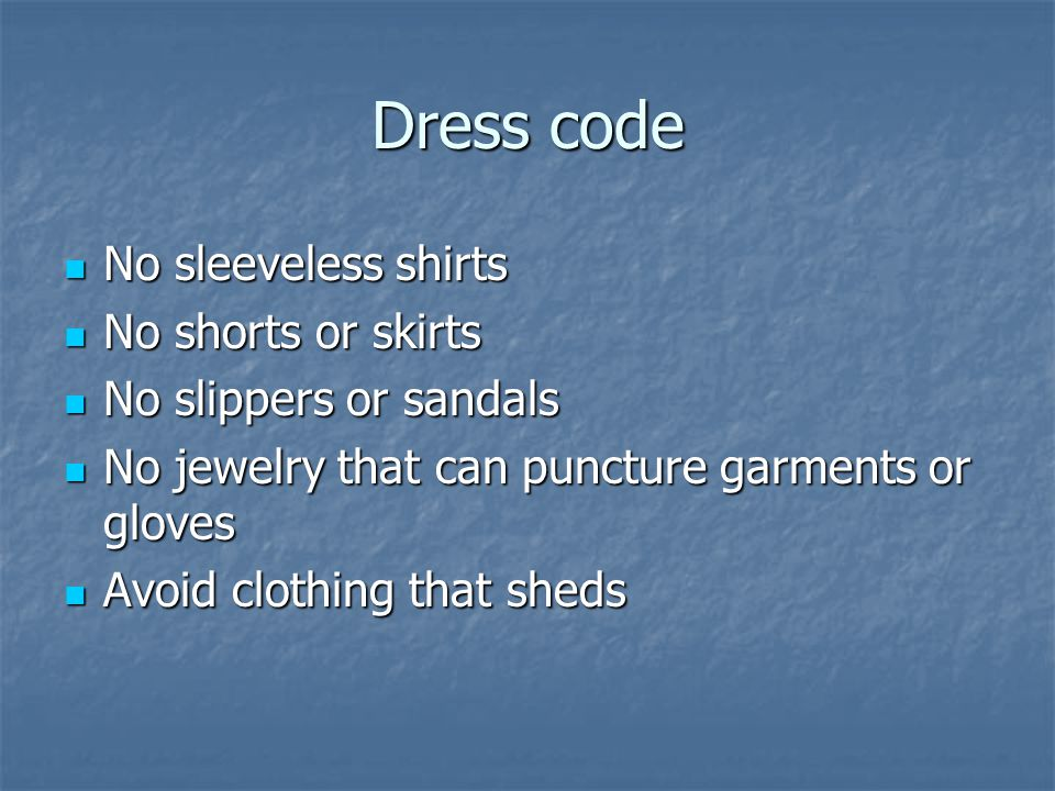 Dress code No sleeveless shirts No sleeveless shirts No shorts or skirts No shorts or skirts No slippers or sandals No slippers or sandals No jewelry that can puncture garments or gloves No jewelry that can puncture garments or gloves Avoid clothing that sheds Avoid clothing that sheds